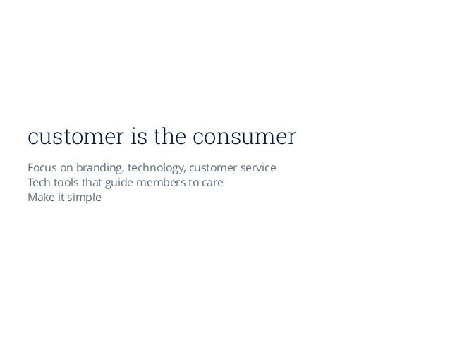 customer is the consumer Focus on branding, technology, customer service Tech tools that guide members to care Make it sim...
