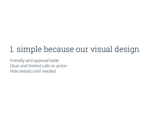 1. simple because our visual design Friendly and approachable Clear and limitedcalls to action Hide details until needed