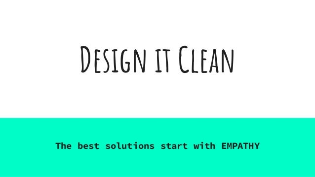 Design it Clean The best solutions start with EMPATHY