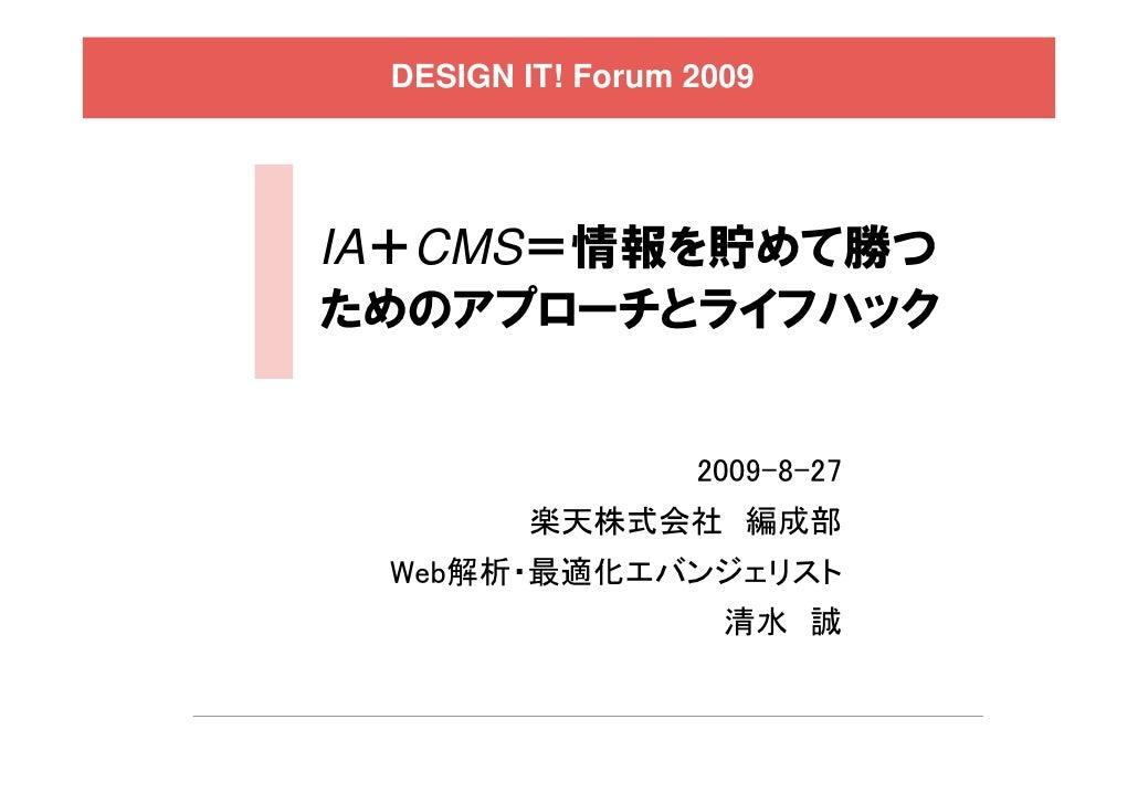 DESIGN IT! Forum 2009     IA+CMS=情報を貯めて勝つ ためのアプローチとライフハック                     2009-8-27         楽天株式会社 編成部  Web解析・最適化エバンジェ...