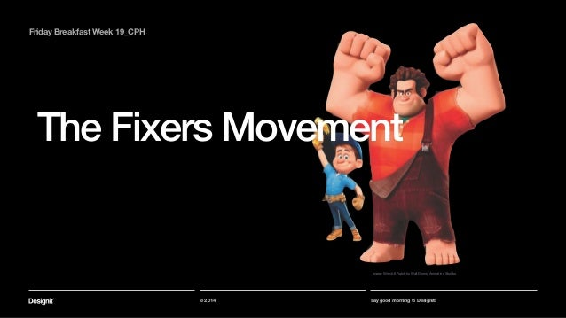 The Fixers Movement Part 01 © 2014 Say good morning to Designit! Friday Breakfast Week 19_CPH Image: Wreck-It Ralph by Wal...