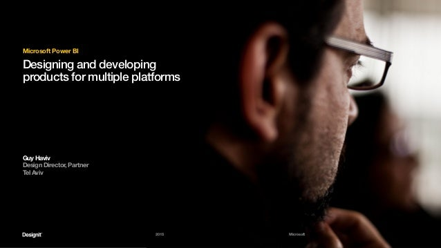 2015 Microsoft Designing and developing products for multiple platforms Microsoft Power BI Guy Haviv Design Director, Part...