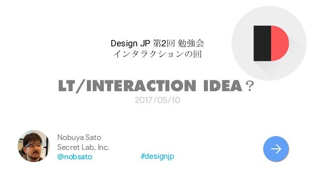 Design JP 2 LT/INTERACTION IDEA 2017/05/10 #designjp Nobuya Sato Secret Lab, Inc. @nobsato →