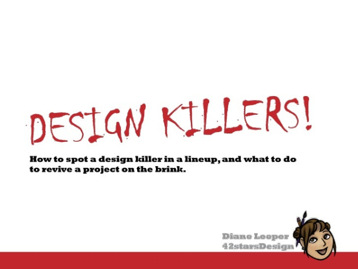 Design Killers<br />How to recognize when they're killing your project and how to bring good projects back from the brink ...