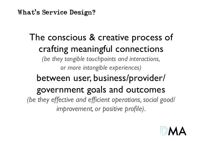 What's Service Design?   The conscious & creative process of     crafting meaningful connections        (be they tangible ...