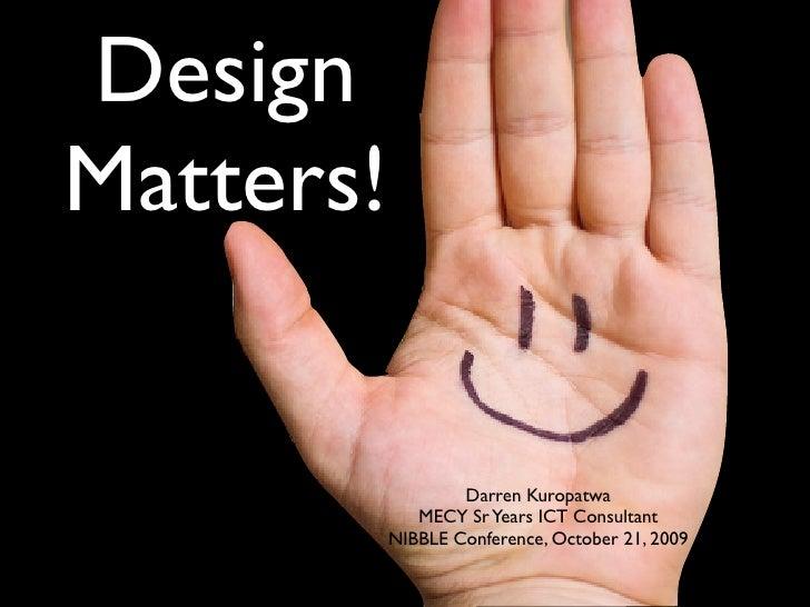 Design Matters!                      Darren Kuropatwa               MECY Sr Years ICT Consultant            NIBBLE Confere...