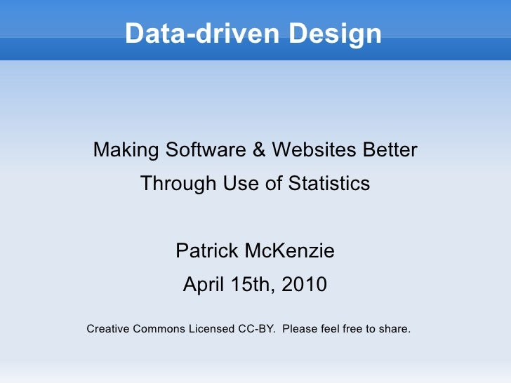 Data-driven Design Making Software & Websites Better Through Use of Statistics Patrick McKenzie April 15th, 2010 Creative ...