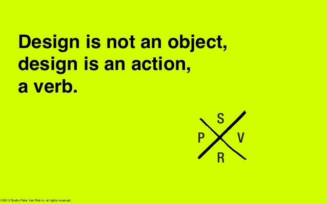 Design is not an object,            design is an action,            a verb.©2013 Studio Peter Van Riet nv, all rights rese...