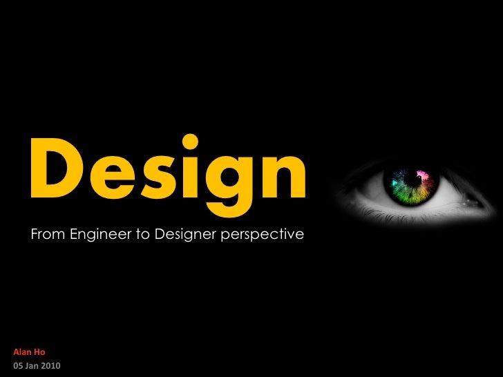 Design     From Engineer to Designer perspective     Alan Ho 05 Jan 2010
