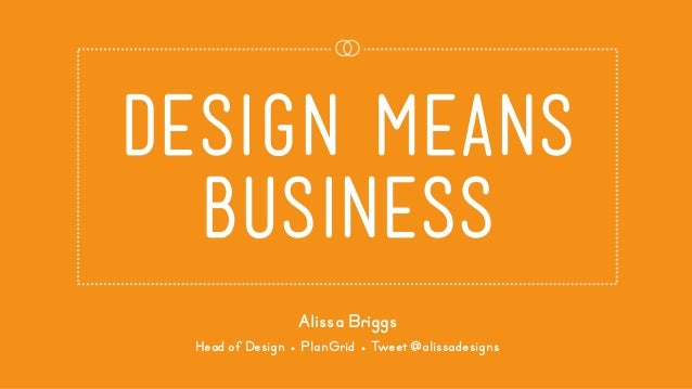 design means business Alissa Briggs Head of Design ● PlanGrid ● Tweet @alissadesigns