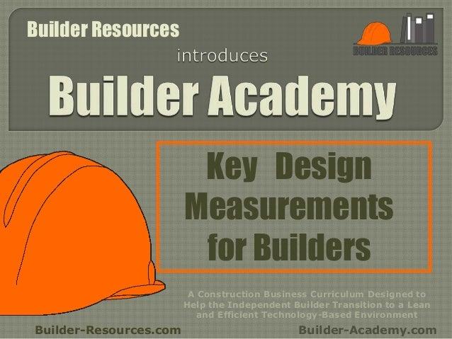Key Design Measurements for Builders Builder-Resources.com Builder-Academy.com A Construction Business Curriculum Designed...