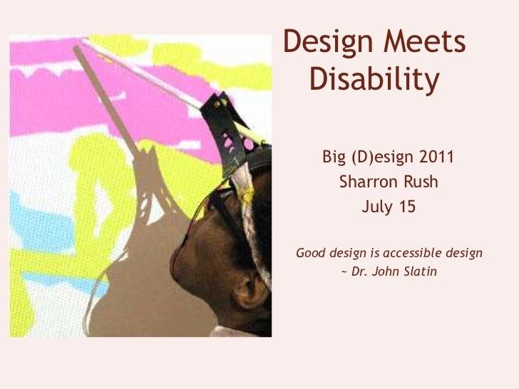 Design Meets Disability<br />Big (D)esign 2011<br />Sharron Rush<br />July 15<br />Good design is accessible design <br />...