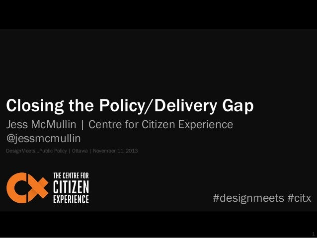 Closing the Policy/Delivery Gap Jess McMullin | Centre for Citizen Experience @jessmcmullin DesignMeets…Public Policy | Ot...