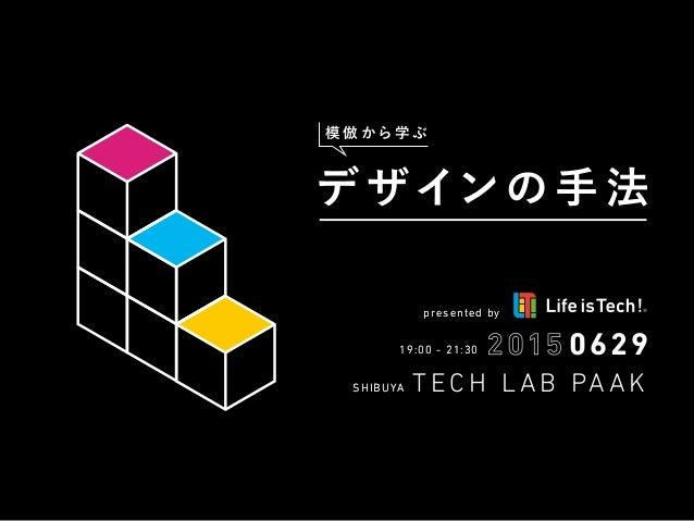 19:00 - 21:3019:00 - 21:30 SHIBUYASHIBUYA presented bypresented by T E C H L A B PA A K デザインの 手 法 模 倣 から 学 ぶ 0629