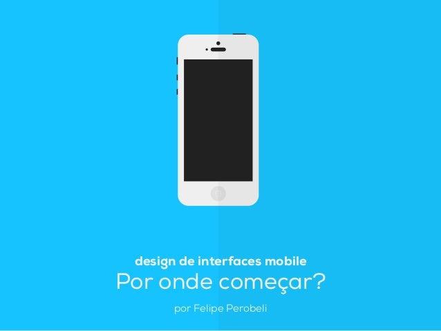 design de interfaces mobile Por onde começar? por Felipe Perobeli