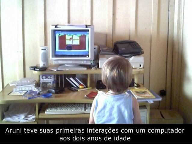 Aruni teve suas primeiras interações com um computador aos dois anos de idade