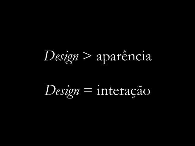 Design > aparência Design = interação