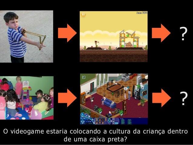 ? ? O videogame estaria colocando a cultura da criança dentro de uma caixa preta?