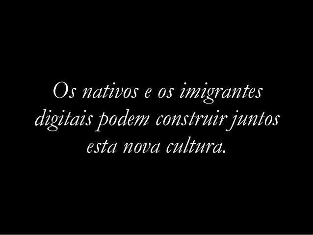 Os nativos e os imigrantes digitais podem construir juntos esta nova cultura.