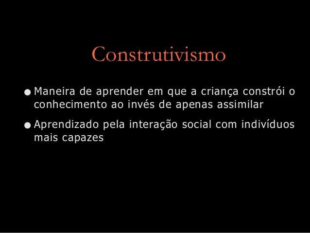 Construtivismo • Maneira de aprender em que a criança constrói o conhecimento ao invés de apenas assimilar  • Aprendizado ...