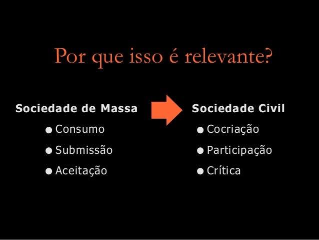 Por que isso é relevante? Sociedade de Massa  • Consumo • Submissão • Aceitação  Sociedade Civil  • Cocriação • Participaç...