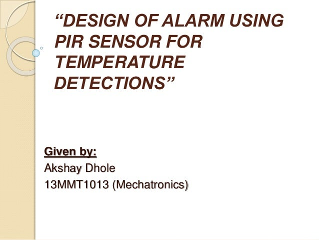 """DESIGN OF ALARM USING PIR SENSOR FOR TEMPERATURE DETECTIONS"" Given by: Akshay Dhole 13MMT1013 (Mechatronics)"