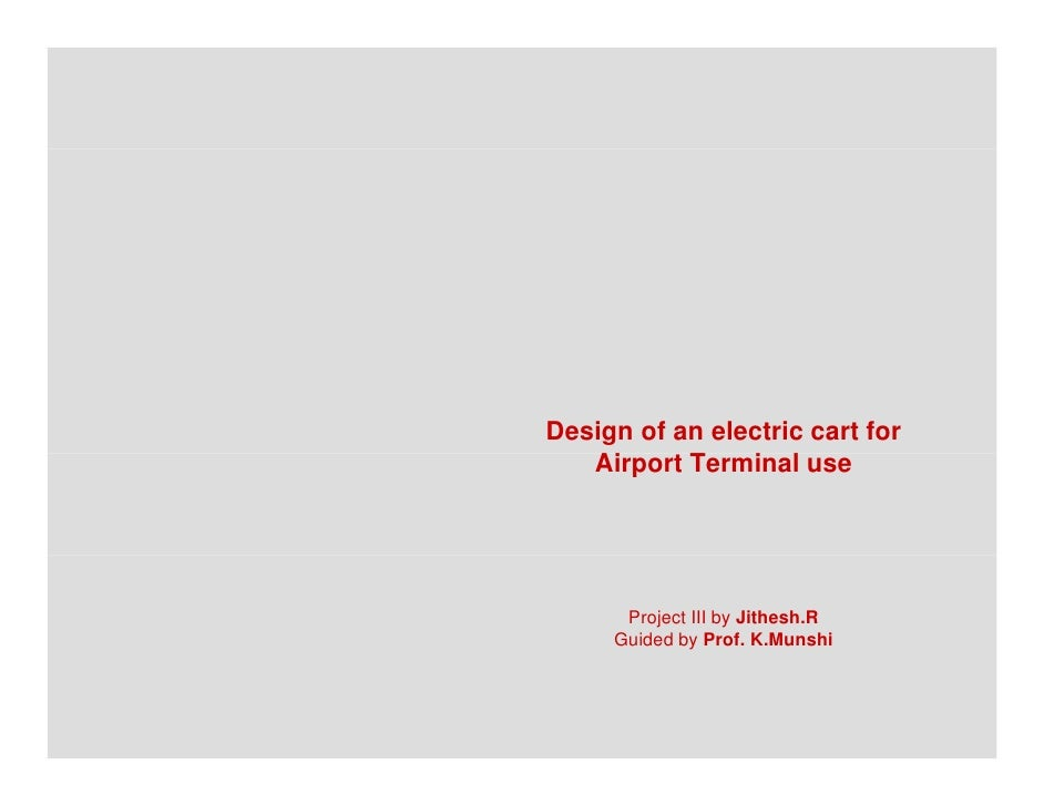 Design of an electric cart for    Airport Terminal use    Ai      T    il           Project III by Jithesh.R      Guided b...