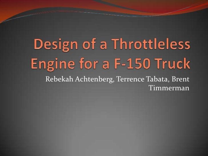 Design of a Throttleless Engine for a F-150 Truck<br />Rebekah Achtenberg, Terrence Tabata, Brent Timmerman<br />