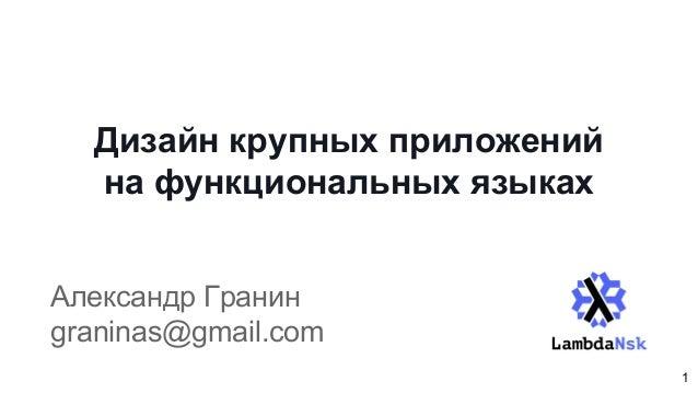 Дизайн крупных приложений на функциональных языках Александр Гранин graninas@gmail.com 1