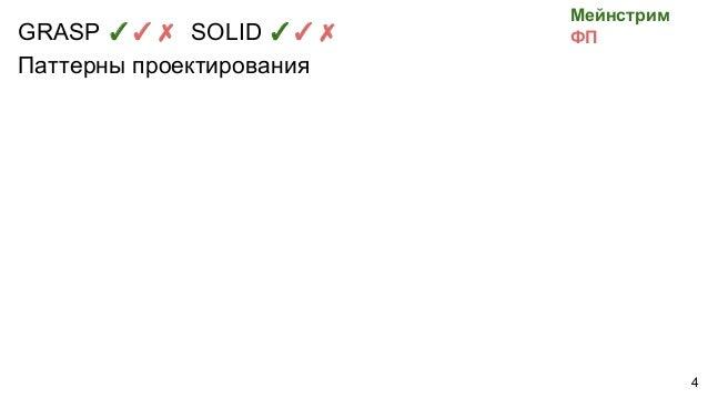 GRASP ✓✓✗ SOLID ✓✓✗ Паттерны проектирования Мейнстрим ФП 4