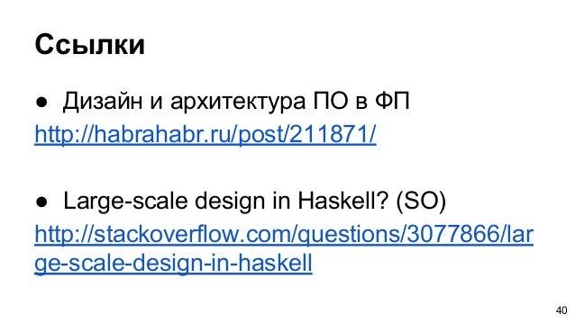 Ссылки 40 ● Дизайн и архитектура ПО в ФП http://habrahabr.ru/post/211871/ ● Large-scale design in Haskell? (SO) http://sta...