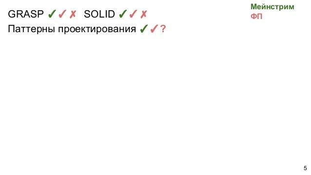 GRASP ✓✓✗ SOLID ✓✓✗ Паттерны проектирования ✓✓? Мейнстрим ФП 5