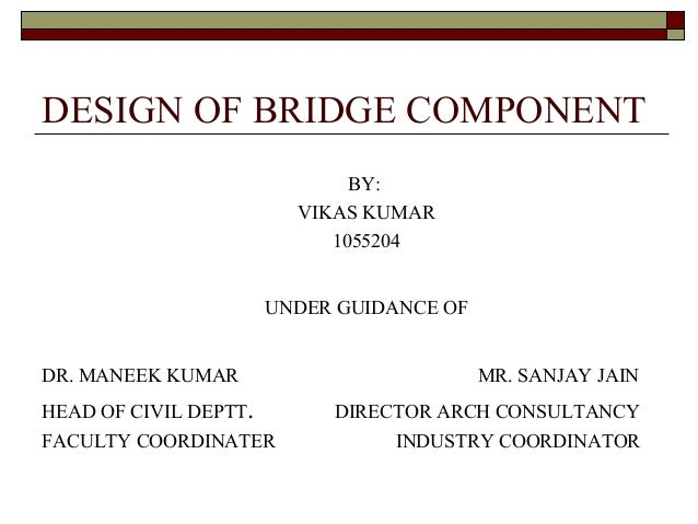 DESIGN OF BRIDGE COMPONENT BY: VIKAS KUMAR 1055204 UNDER GUIDANCE OF DR. MANEEK KUMAR MR. SANJAY JAIN HEAD OF CIVIL DEPTT....