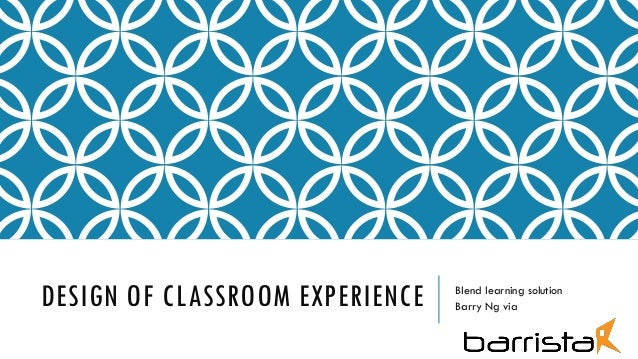 DESIGN OF CLASSROOM EXPERIENCE Blend learning solution Barry Ng via