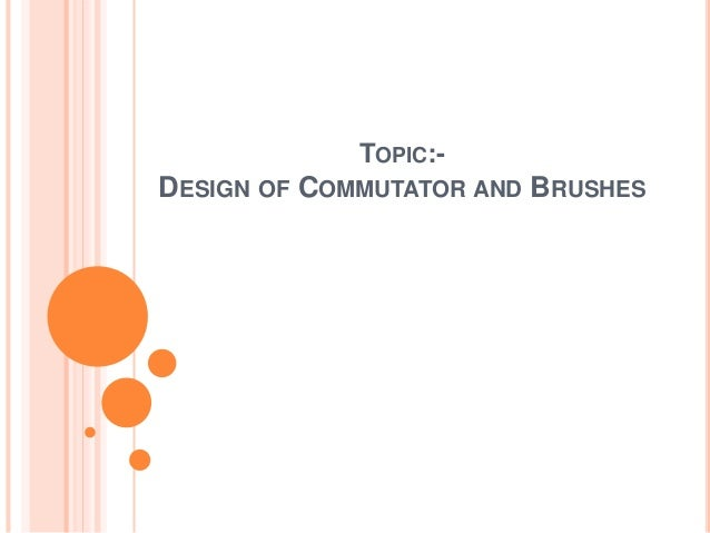TOPIC:- DESIGN OF COMMUTATOR AND BRUSHES