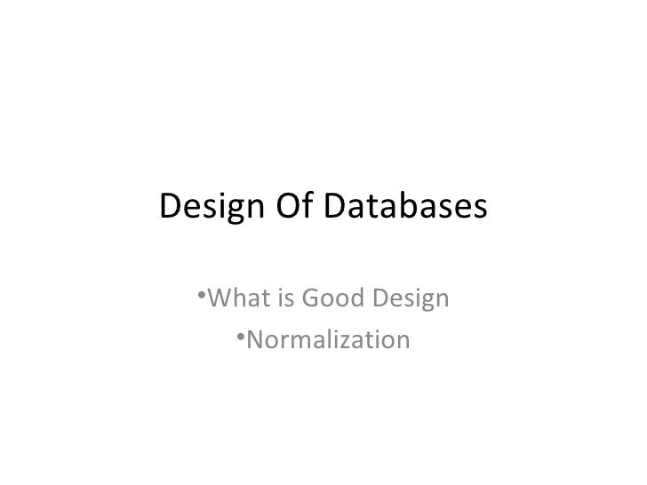 Design Of Databases  •What is Good Design    •Normalization
