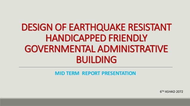 DESIGN OF EARTHQUAKE RESISTANT HANDICAPPED FRIENDLY GOVERNMENTAL ADMINISTRATIVE BUILDING MID TERM REPORT PRESENTATION 6TH ...