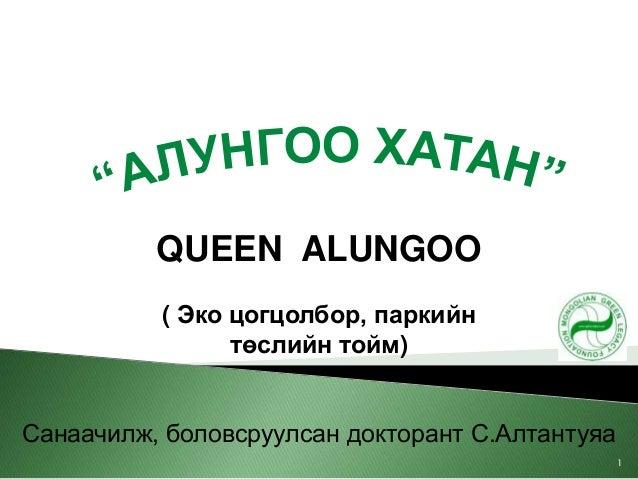 QUEEN ALUNGOO( Эко цогцолбор, паркийнтөслийн тойм)Санаачилж, боловсруулсан докторант С.Алтантуяа1
