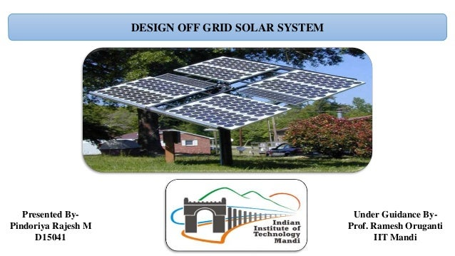 DESIGN OFF GRID SOLAR SYSTEM Presented By- Pindoriya Rajesh M D15041 Under Guidance By- Prof. Ramesh Oruganti IIT Mandi