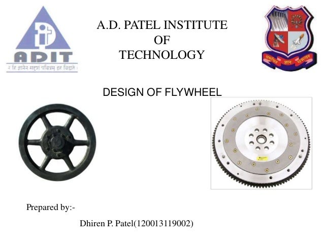 A.D. PATEL INSTITUTE OF TECHNOLOGY DESIGN OF FLYWHEEL Prepared by:- Dhiren P. Patel(120013119002)