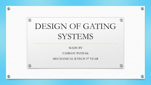 DESIGN OF GATING SYSTEMS MADE BY VAIBHAV PATHAK MECHANICAL B.TECH 3rd YEAR