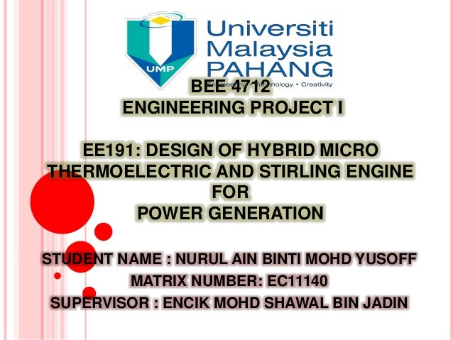 BEE 4712 ENGINEERING PROJECT I EE191: DESIGN OF HYBRID MICRO THERMOELECTRIC AND STIRLING ENGINE FOR POWER GENERATION STUDE...