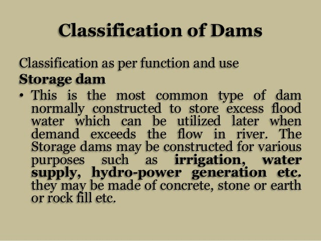 Classification of Dams Classification as per function and use Storage dam • This is the most common type of dam normally c...