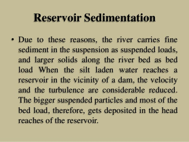 Reservoir Sedimentation • Due to these reasons, the river carries fine sediment in the suspension as suspended loads, and ...