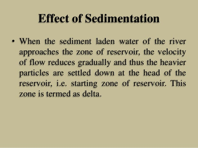 Effect of Sedimentation • When the sediment laden water of the river approaches the zone of reservoir, the velocity of flo...