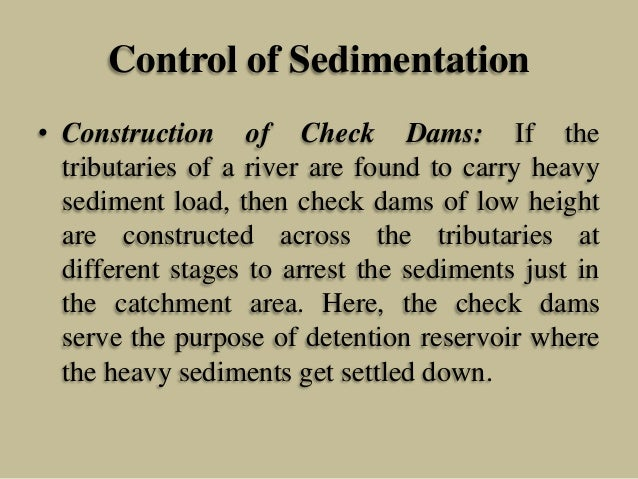 Control of Sedimentation • Construction of Check Dams: If the tributaries of a river are found to carry heavy sediment loa...