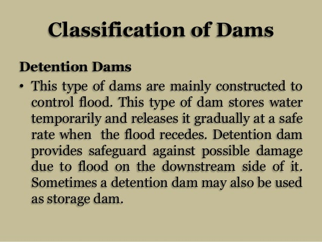 Classification of Dams Detention Dams • This type of dams are mainly constructed to control flood. This type of dam stores...