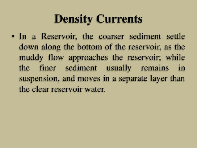 Density Currents • In a Reservoir, the coarser sediment settle down along the bottom of the reservoir, as the muddy flow a...