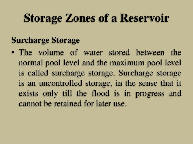 Storage Zones of a Reservoir Surcharge Storage • The volume of water stored between the normal pool level and the maximum ...