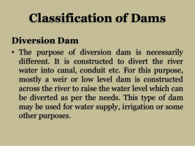 Classification of Dams Diversion Dam • The purpose of diversion dam is necessarily different. It is constructed to divert ...